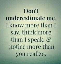 #Truth -- Don't underestimate me. I know more than I say, think more than I speak,  notice more than you realize.