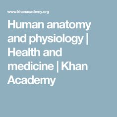 Human anatomy and physiology   Health and medicine   Khan Academy