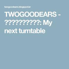 TWOGOODEARS - トゥーグッドイアーズ: My next turntable