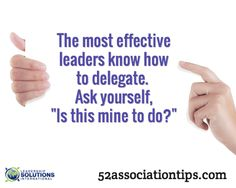 """The most effective leaders know how to delegate. Ask yourself, """"Is this mine to do?"""" / 52associationtips.com"""