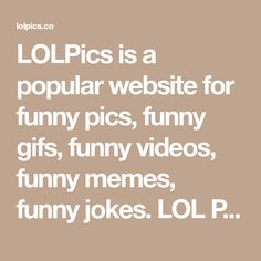 LOLPics is a popular website for funny pics, funny gifs, funny videos, funny memes, funny jokes. LOL Pics app is for iOS, Android, iPhone, iPod, iPad, Tablet.