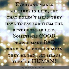 I believe this to a point. yes, good people make bad decisions but then there are the evil, discusting human beings who just make bad choices no matter who they are hurting.
