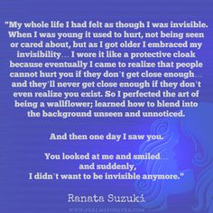 """I wore invisibility like a protective cloak because eventually I came to realize that people cannot hurt you if they don't get close enough…And then one day I saw you. You looked at me and smiled… and suddenly, I didn't want to be invisible anymore."" - Ranata Suzuki * love, relationship, beautiful, words, quotes, story, quote, loss, loneliness, typography, written, writing, writer, poet, poetry, prose, poem, positive, inspiring, inspirational * pinterest.com/ranatasuzuki"