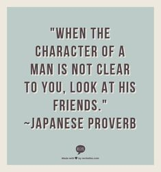 """When the character of a man is not clear to you, look at his friends."" ~Japanese Proverb//"