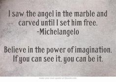 """I saw the angel in the marble and carved until I set him free."" Just beautiful."