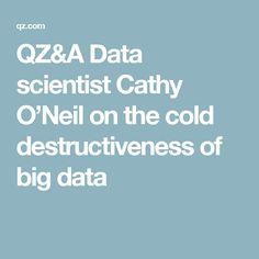 QZ&A Data scientist Cathy O'Neil on the cold destructiveness of big data Big Data, Cold, Theory, Psychics, Statistics