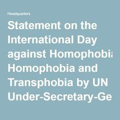 Statement on the International Day against Homophobia and Transphobia by UN Under-Secretary-General and UN Women Executive Director Phumzile Mlambo-Ngcuka [17 May 2016]  Date: 17 May 2016  This year's International Day against Homophobia and Transphobia is the first in the context of the 2030 Agenda for Sustainable Development. The Agenda's emphasis on universal respect for human rights and human dignity, the rule of law, justice, equality and non-discrimination, sets common goals to…