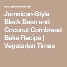 Jamaican-Style Black Bean and Coconut Cornbread Bake Recipe | Vegetarian Times