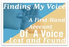 Finding My Voice: A First-Hand Account of a Voice Lost and Found