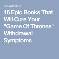 """16 Epic Books That Will Cure Your """"Game Of Thrones"""" Withdrawal Symptoms"""