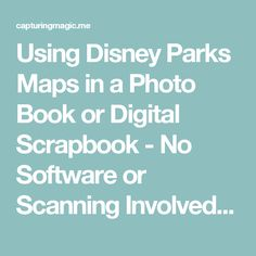 Using Disney Parks Maps in a Photo Book or Digital Scrapbook - No Software or Scanning Involved – Capturing Magic