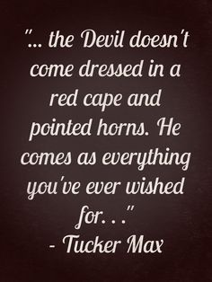 """the devil doesn't come dressed in a red cape and pointed horns. he comes as everything you have ever wished for. . ."""