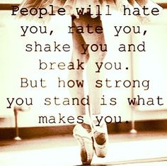 People will hate you, rate you, shake you, And break you.