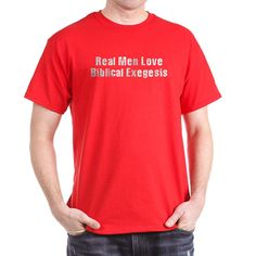 "I've had the ""Real Men Love Biblical Exegesis"" T-Shirt in black for three-and-a-half years and it is wearing out. I would like it again, maybe in red this time."
