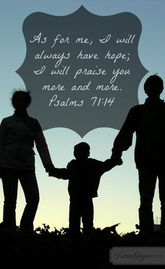 """""""As for me, I will always have hope; I will praise you more and more."""" Psalms 71:14"""