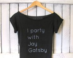 FREE SHIPPING- I party with Jay Gatsby, The Great Gatsby, Gatsby Tshirt, Hipster Style Gatsby Off Shoulder, (women, teen girls). $28.50, via Etsy.