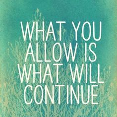 What you allow is what will continue. Picture Quotes.