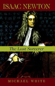 Isaac Newton: The Last Sorcerer  by Michael White | Unknown to all but a few, Newton was a practicing alchemist who dabbled with the occult, a tortured, obsessive character who searched for an understanding of the universe by whatever means possible. Sympathetic yet balanced, Michael White's Isaac Newton offers a revelatory picture of Newton as a genius who stood at the point in history where magic ended and science began.