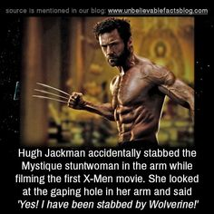 Hugh Jackman accidentally stabbed the Mystique stuntwoman in the arm while filming the first X-Men movie. She looked at the gaping hole in her arm and said 'Yes! I have been stabbed by Wolverine!'