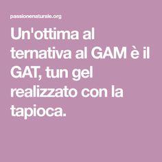 Un'ottima al ternativa al GAM è il GAT, tun gel realizzato con la tapioca.