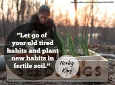 """""""Let go of your old tired habits and plant new habits in fertile soil."""" - Harley King"""