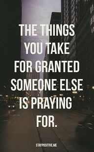 the things you take for granted someone else is praying for.