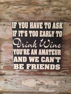 If You Have To Ask If It's Too Early To Drink Wine, You're An Amateur And We Can't Be Friends wood Sign 12x12 funny wine sign on Etsy, $28.00