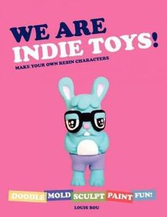 We Are Indie Toys!: Make Your Own Resin Characters by Louis Bou - The indie world is producing extraordinary toy characters but little is known about the designers creating them or the processes used to make them. We Are Indie Toys! profiles the most interesting toymakers and reveals how they turn their unique ideas into one-of-a-kind collectibles.