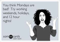 You think Mondays are bad? Try working weekends, holidays, and 12 hour nights! Or all three at once :)