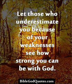 Let those who underestimate you because of your weaknesses see how strong you can be with God.
