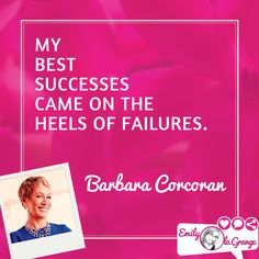 My best successes on the heels of failures. Barbara Corcoran