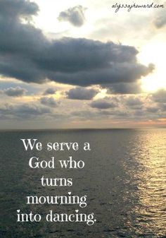 Mourning into dancing ~ gift from God!
