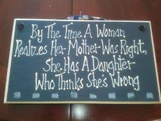 Boy is this this truth!  By the time a woman realizes her mother was right, she has a daughter who thinks she's wrong.