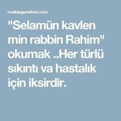 """""""Selamün kavlen min rabbin Rahim"""" okumak ..Her türlü sıkıntı va hastalık için iksirdir."""