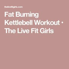 Fat Burning Kettlebell Workout • The Live Fit Girls