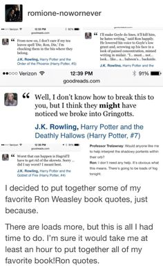I decided to put together some of my favorite Ron Weasley book quotes, just because. There are loads more, but this is all I had time to do. Harry Potter Wizard, Harry Potter Love, Harry Potter Universal, Harry Potter World, Harry Potter Memes, No Muggles, Hogwarts Mystery, Ron Weasley, Mischief Managed