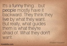 It's a funny thing... but people mostly have it backward. They think they live by what they want. But really, what guides them is what they're afraid of. What they don't want. Khaled Hosseini
