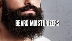 What Are Beard Moisturizers and How To Use them at beardoholic.com
