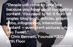 "108 Famous Picture SEO Quotes from Top Marketers,image-60,""People will come to your site because you have good compelling content. You need to hit it from all angles: blog posts, articles, graphs, data, infographics, interactive content – even short pictures when you Tweet."" ~ Chris Bennett, Founder/CEO, 97th Floor"