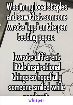"""Was in my local staples and saw that someone wrote """"kys"""" on the pen testing paper.   I wrote different little inspirational things so hopefully someone smiled while reading it."""