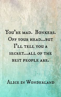 You're mad. Bonkers. Off your head ...But I'll tell you a secret...all of the best people are. Alice in Wonderland