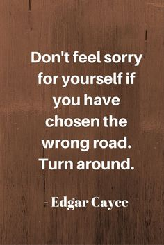 Don't feel sorry for yourself if you have chosen the wrong road. Turn around. #quote @quotlr