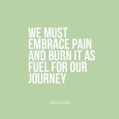 """""""We must embrace pain and burn it as fuel for our journey."""" 
