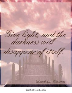 dark to light pictures quotes | ... quote from desiderius erasmus customize your own quote image