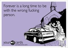 Forever is a long time to be with the wrong person.