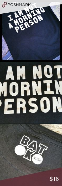 """""""I AM NOT A MORNING PERSON"""" BLK TEE Black Short Sleeve Tee.. Say's """"I AM NOT A MORNING PERSON"""" I'm definitely not, are you? I've worn this once or twice, EUC. Not faded at all and the letters are not cracked either (see pic 2). Batoko Tops Tees - Short Sleeve"""