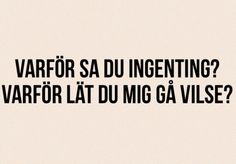 Varför sa du ingenting? Varför lät du mig gå vilse? Swedish Quotes, Best Quotes, Love Quotes, Meaning Of Life, What Is Life About, Music Is Life, Breakup, Qoutes, Meant To Be