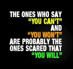If people say you can't, then be happy that they are scared of your potential!! :)