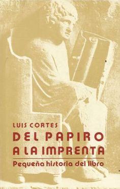 Del papiro a la imprenta : pequeña historia del libro / Luis Cortés Vázquez - Madrid : Confederación Española de Gremios y Asociaciones de Libreros (C.E.G.A.L.), D.L. 1988