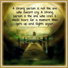 A strong person is not the one who doesn't cry. A strong person is the one who cries & sheds tears for a moment, then gets up and fights again. https://www.facebook.com/UpsDownsRoundabouts/photos/a.497497433618335.122200.497300140304731/1145417832159622/?type=3&theater
